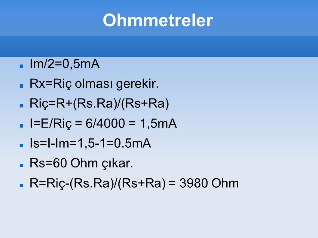 Ohmmetreler Im/2=0,5mA Rx=Riç olması gerekir. Riç=R+(Rs.Ra)/(Rs+Ra) I=E/Riç = 6/4000 = 1,5mA Is=I-Im=1,5-1=0.5mA Rs=60 Ohm çıkar. R=Riç-(Rs.Ra)/(Rs+Ra