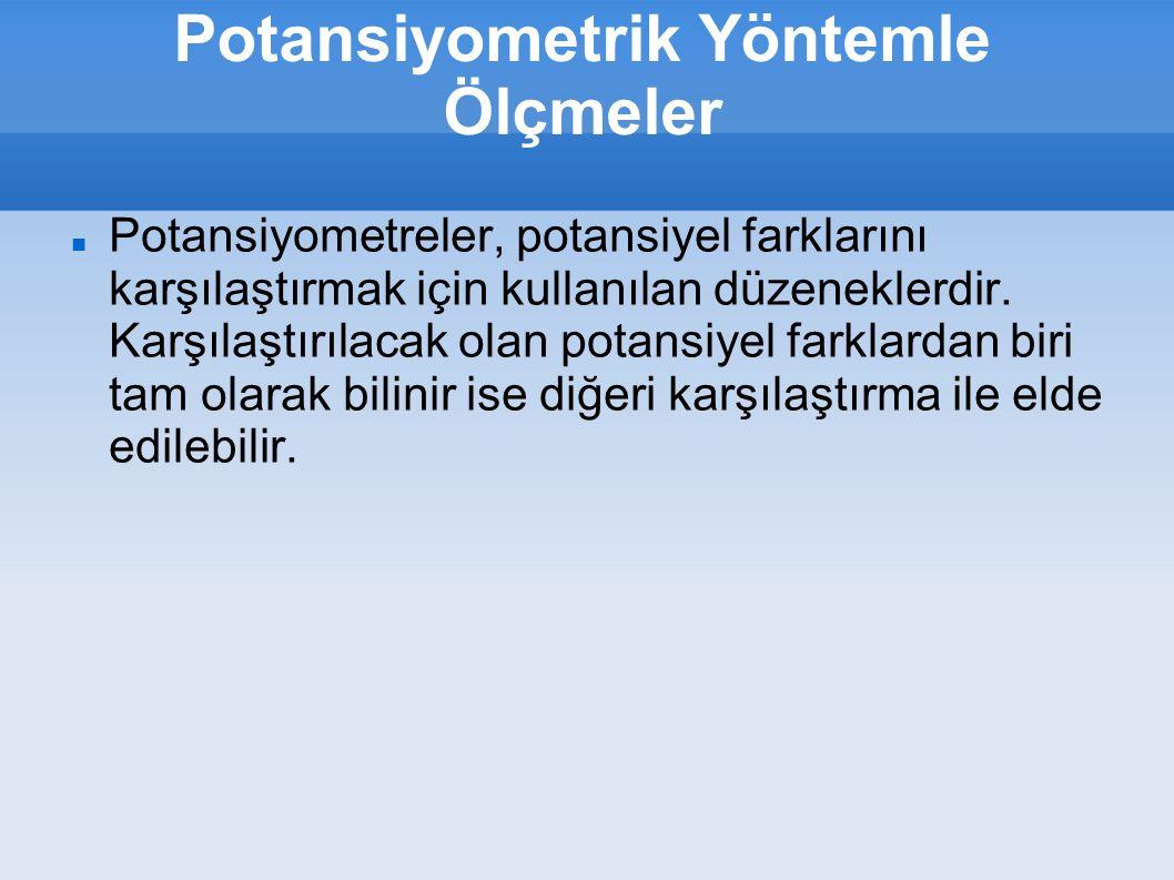 Potansiyometrik Yöntemle Ölçmeler Potansiyometreler, potansiyel farklarını karşılaştırmak için kullanılan düzeneklerdir. Karşılaştırılacak olan potans