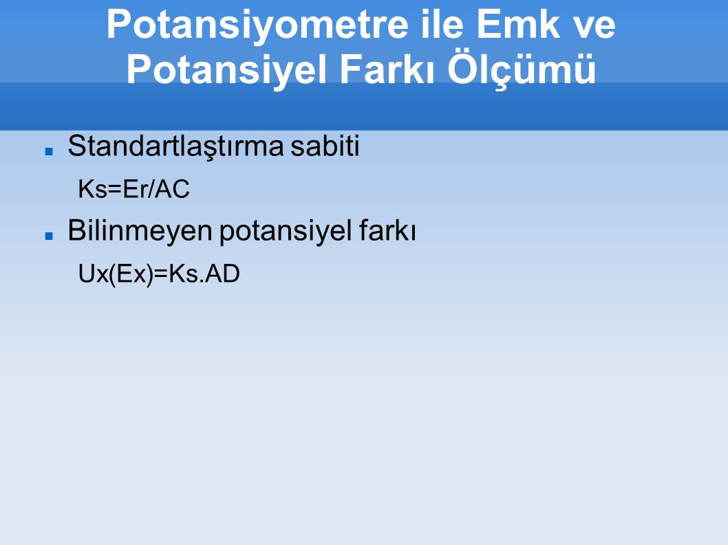 Potansiyometre ile Emk ve Potansiyel Farkı Ölçümü Standartlaştırma sabiti Ks=Er/AC Bilinmeyen potansiyel farkı Ux(Ex)=Ks.AD
