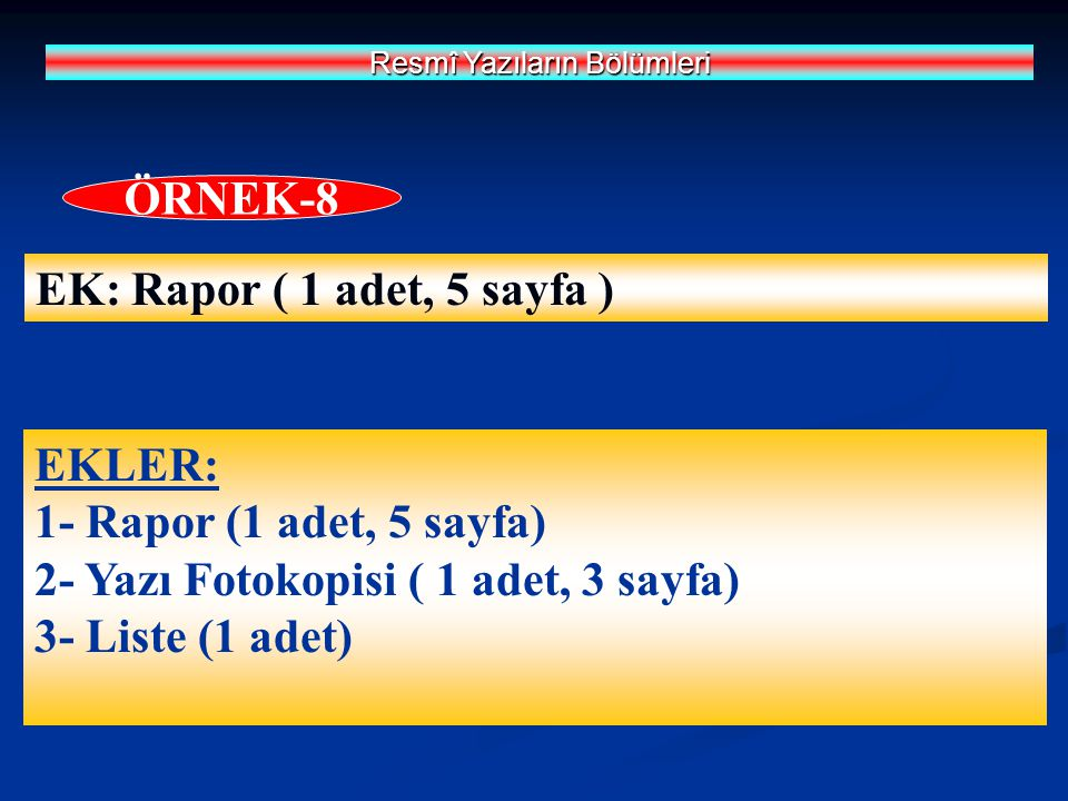 EK: Rapor ( 1 adet, 5 sayfa ) Resmî Yazıların Bölümleri ÖRNEK-8 EKLER: 1- Rapor (1 adet, 5 sayfa) 2- Yazı Fotokopisi ( 1 adet, 3 sayfa) 3- Liste (1 ad