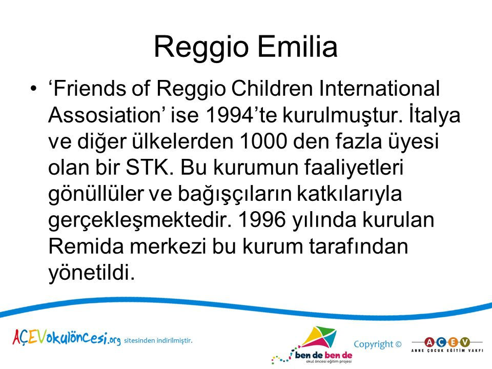 Reggio Emilia 'Friends of Reggio Children International Assosiation' ise 1994'te kurulmuştur.