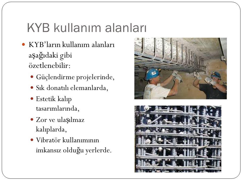 KYB kullanım alanları KYB'ların kullanım alanları a ş a ğ ıdaki gibi özetlenebilir: Güçlendirme projelerinde, Sık donatılı elemanlarda, Estetik kalıp tasarımlarında, Zor ve ula ş ılmaz kalıplarda, Vibratör kullanımının imkansız oldu ğ u yerlerde.