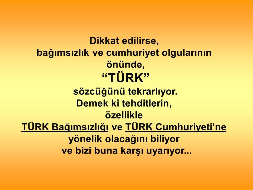 Dikkat edilirse, bağımsızlık ve cumhuriyet olgularının önünde, TÜRK sözcüğünü tekrarlıyor.