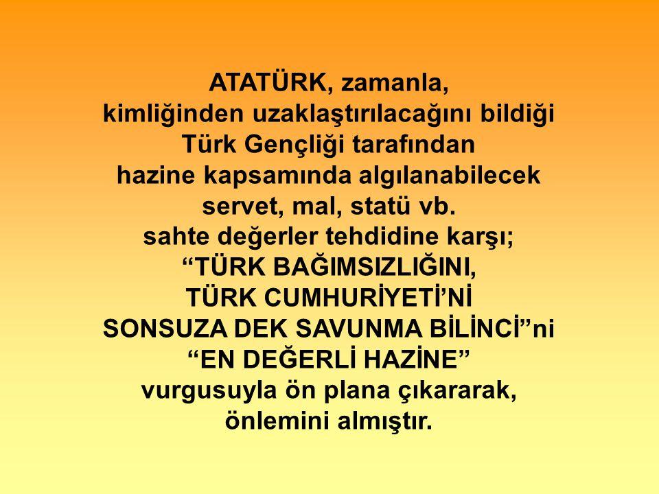 ATATÜRK, zamanla, kimliğinden uzaklaştırılacağını bildiği Türk Gençliği tarafından hazine kapsamında algılanabilecek servet, mal, statü vb.