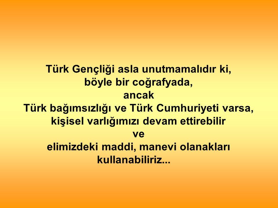 Türk Gençliği asla unutmamalıdır ki, böyle bir coğrafyada, ancak Türk bağımsızlığı ve Türk Cumhuriyeti varsa, kişisel varlığımızı devam ettirebilir ve elimizdeki maddi, manevi olanakları kullanabiliriz...