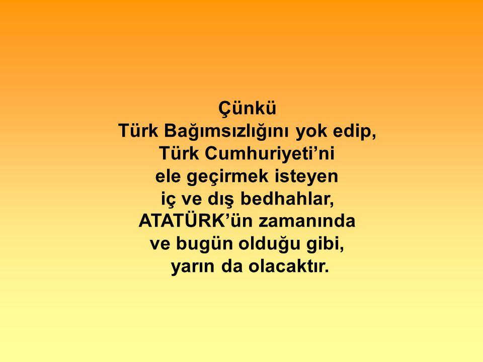 Çünkü Türk Bağımsızlığını yok edip, Türk Cumhuriyeti'ni ele geçirmek isteyen iç ve dış bedhahlar, ATATÜRK'ün zamanında ve bugün olduğu gibi, yarın da olacaktır.