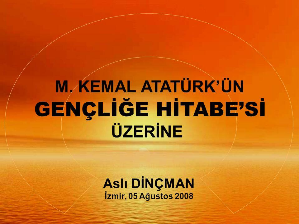 M. KEMAL ATATÜRK'ÜN GENÇLİĞE HİTABE'Sİ ÜZERİNE Aslı DİNÇMAN İzmir, 05 Ağustos 2008