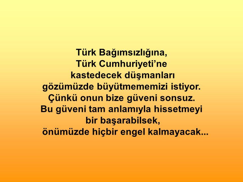 Türk Bağımsızlığına, Türk Cumhuriyeti'ne kastedecek düşmanları gözümüzde büyütmememizi istiyor.
