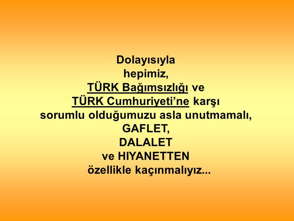Dolayısıyla hepimiz, TÜRK Bağımsızlığı ve TÜRK Cumhuriyeti'ne karşı sorumlu olduğumuzu asla unutmamalı, GAFLET, DALALET ve HIYANETTEN özellikle kaçınmalıyız...