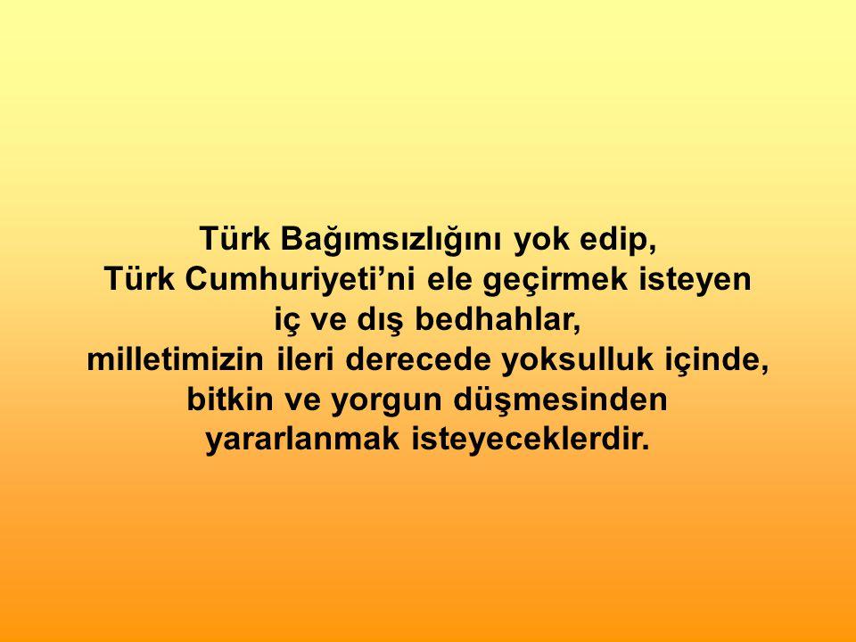 Türk Bağımsızlığını yok edip, Türk Cumhuriyeti'ni ele geçirmek isteyen iç ve dış bedhahlar, milletimizin ileri derecede yoksulluk içinde, bitkin ve yorgun düşmesinden yararlanmak isteyeceklerdir.