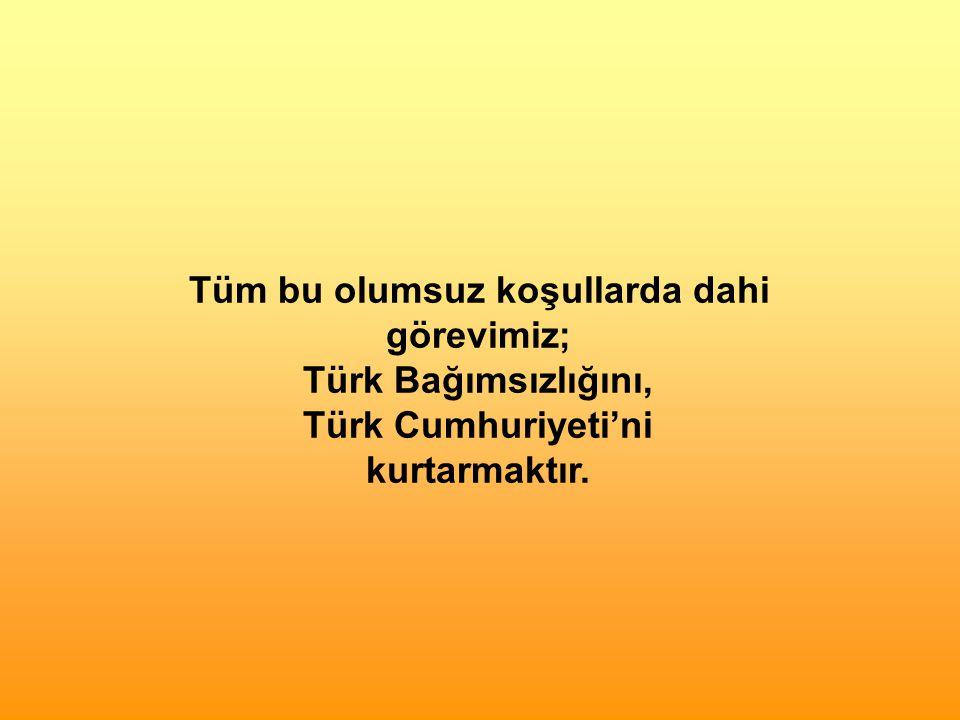 Tüm bu olumsuz koşullarda dahi görevimiz; Türk Bağımsızlığını, Türk Cumhuriyeti'ni kurtarmaktır.