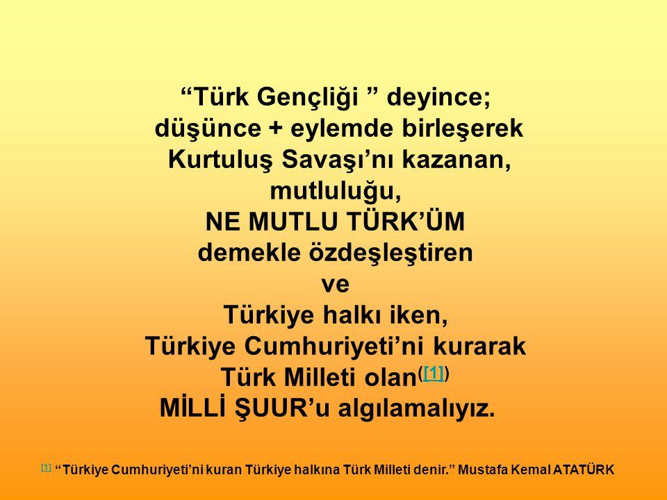Türk Gençliği deyince; düşünce + eylemde birleşerek Kurtuluş Savaşı'nı kazanan, mutluluğu, NE MUTLU TÜRK'ÜM demekle özdeşleştiren ve Türkiye halkı iken, Türkiye Cumhuriyeti'ni kurarak Türk Milleti olan ([1])[1] MİLLİ ŞUUR'u algılamalıyız.