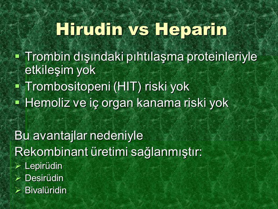 Hirudin vs Heparin  Trombin dışındaki pıhtılaşma proteinleriyle etkileşim yok  Trombositopeni (HIT) riski yok  Hemoliz ve iç organ kanama riski yok