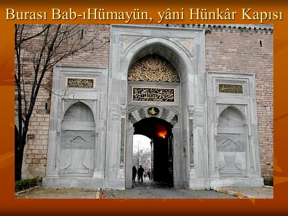 Burası Bab-ıHümayün, yâni Hünkâr Kapısı