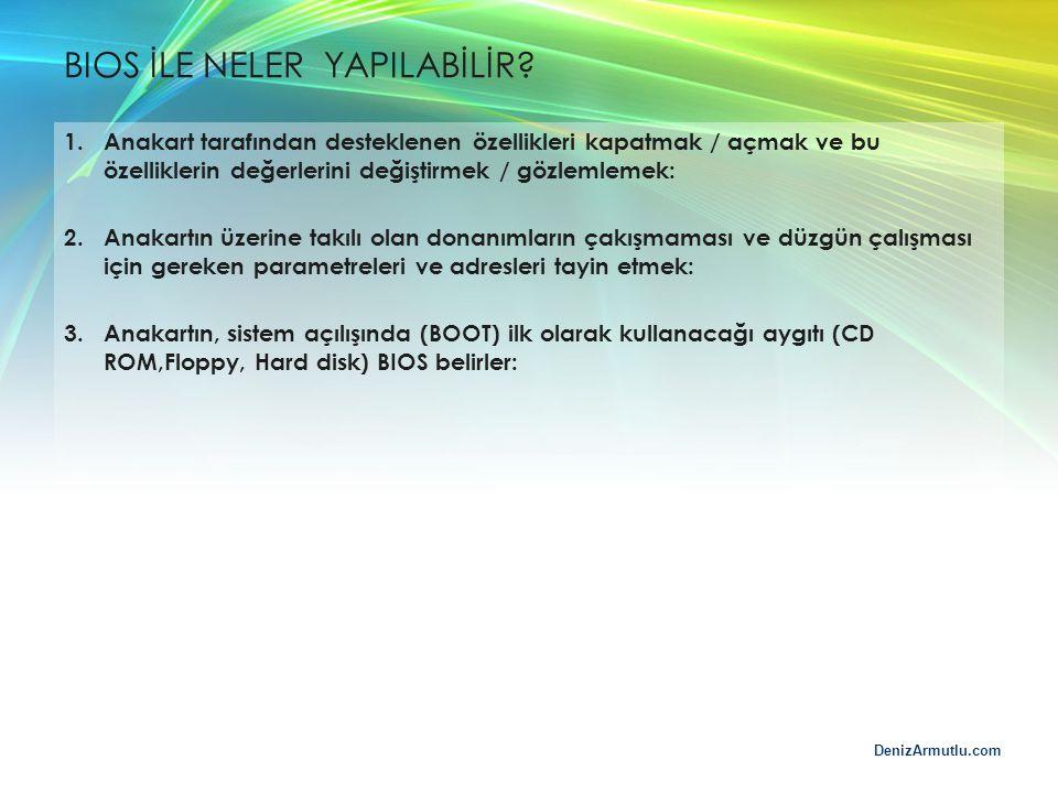 DenizArmutlu.com BIOS İLE NELER YAPILABİLİR? 1.Anakart tarafından desteklenen özellikleri kapatmak / açmak ve bu özelliklerin değerlerini değiştirmek