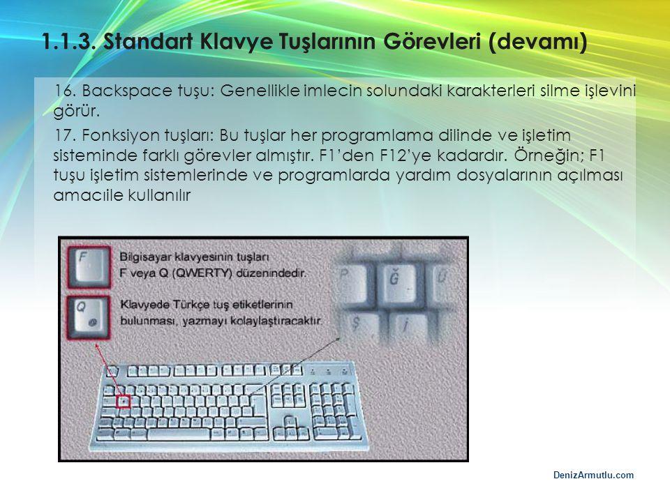 DenizArmutlu.com 1.1.3. Standart Klavye Tuşlarının Görevleri (devamı) 16. Backspace tuşu: Genellikle imlecin solundaki karakterleri silme işlevini gör