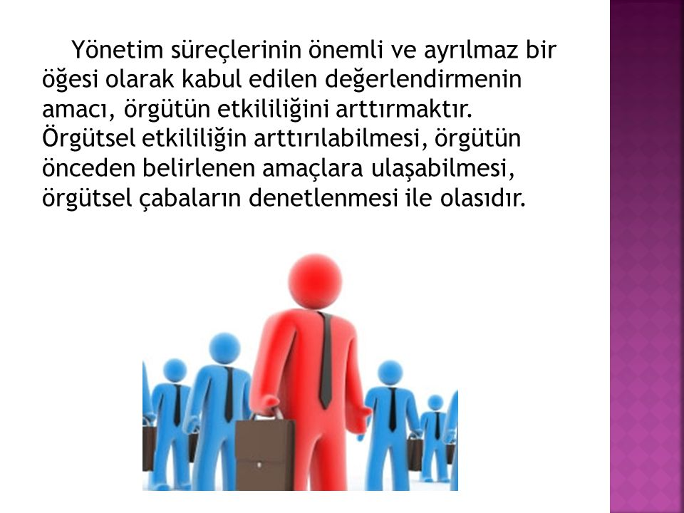 Yönetim süreçlerinin önemli ve ayrılmaz bir öğesi olarak kabul edilen değerlendirmenin amacı, örgütün etkililiğini arttırmaktır. Örgütsel etkililiğin