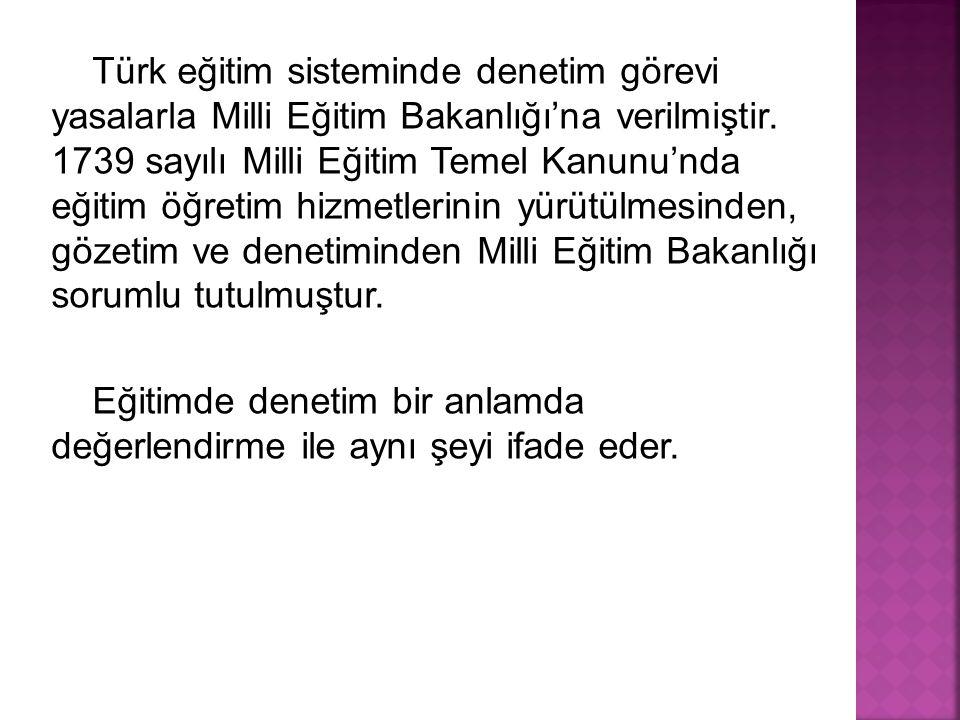 Türk eğitim sisteminde denetim görevi yasalarla Milli Eğitim Bakanlığı'na verilmiştir. 1739 sayılı Milli Eğitim Temel Kanunu'nda eğitim öğretim hizmet