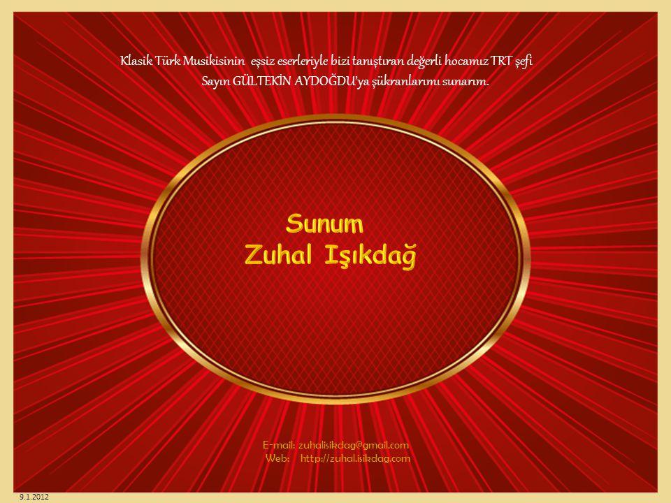 E-mail: zuhalisikdag@gmail.com Web: http://zuhal.isikdag.com Klasik Türk Musikisinin eşsiz eserleriyle bizi tanıştıran değerli hocamız TRT şefi Sayın GÜLTEKİN AYDOĞDU'ya şükranlarımı sunarım.