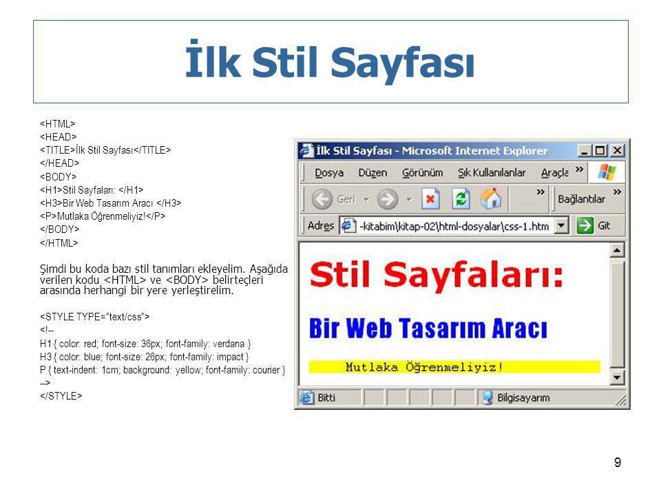 9 İlk Stil Sayfası İlk Stil Sayfası Stil Sayfaları: Bir Web Tasarım Aracı Mutlaka Öğrenmeliyiz! Şimdi bu koda bazı stil tanımları ekleyelim. Aşağıda v