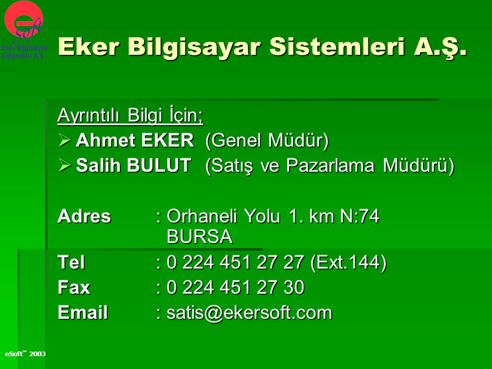 eSoft ™ 2003 Ayrıntılı Bilgi İçin;  Ahmet EKER (Genel Müdür)  Salih BULUT (Satış ve Pazarlama Müdürü) Adres: Orhaneli Yolu 1. km N:74 BURSA Tel: 0 2