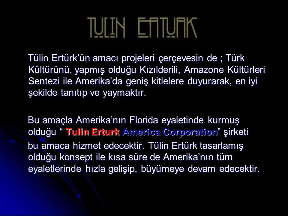 Tülin Ertürk'ün amacı projeleri çerçevesin de ; Türk Kültürünü, yapmış olduğu Kızılderili, Amazone Kültürleri Sentezi ile Amerika'da geniş kitlelere duyurarak, en iyi şekilde tanıtıp ve yaymaktır.