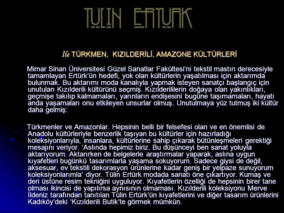 İle TÜRKMEN, KIZILDERİLİ, AMAZONE KÜLTÜRLERİ Mimar Sinan Üniversitesi Güzel Sanatlar Fakültesi'ni tekstil mastırı derecesiyle tamamlayan Ertürk'ün hedefi, yok olan kültürlerin yaşatılması için aktarımda bulunmak.
