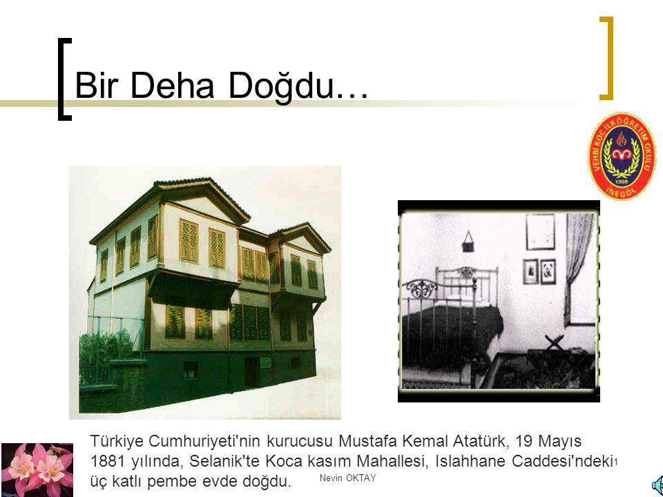 Nevin OKTAY 1 Bir Deha Doğdu… Türkiye Cumhuriyeti'nin kurucusu Mustafa Kemal Atatürk, 19 Mayıs 1881 yılında, Selanik'te Koca kasım Mahallesi, Islahhan