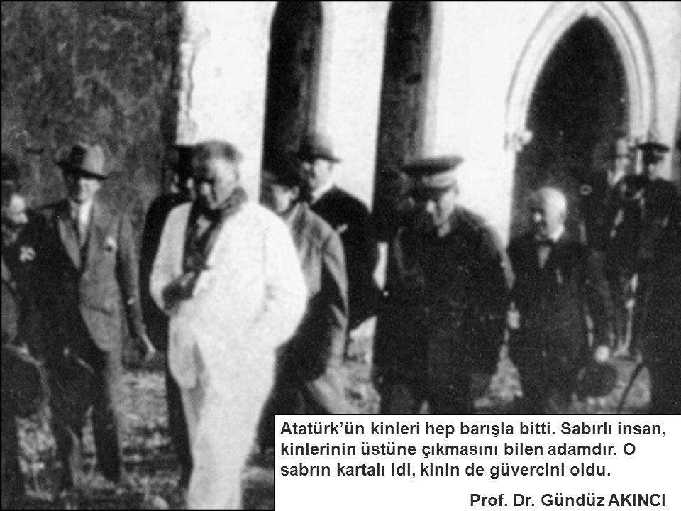 Atatürk'ün kinleri hep barışla bitti. Sabırlı insan, kinlerinin üstüne çıkmasını bilen adamdır. O sabrın kartalı idi, kinin de güvercini oldu. Prof. D