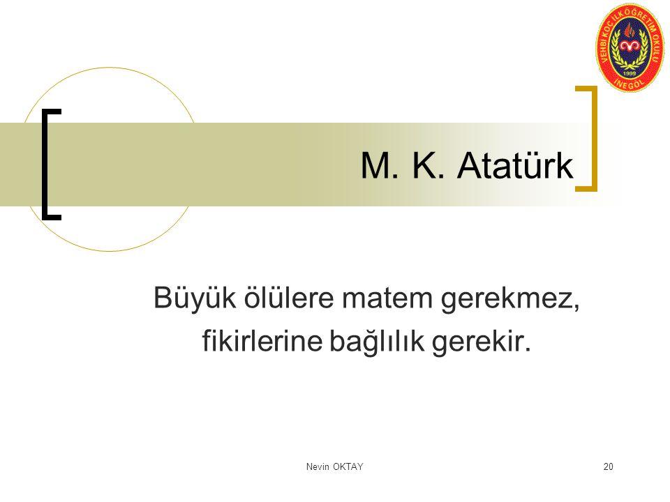 Nevin OKTAY20 M. K. Atatürk Büyük ölülere matem gerekmez, fikirlerine bağlılık gerekir.