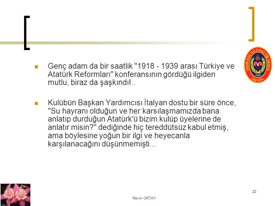 Nevin OKTAY 22 Genç adam da bir saatlik ''1918 - 1939 arası Türkiye ve Atatürk Reformları'' konferansının gördüğü ilgiden mutlu, biraz da şaşkındı!..