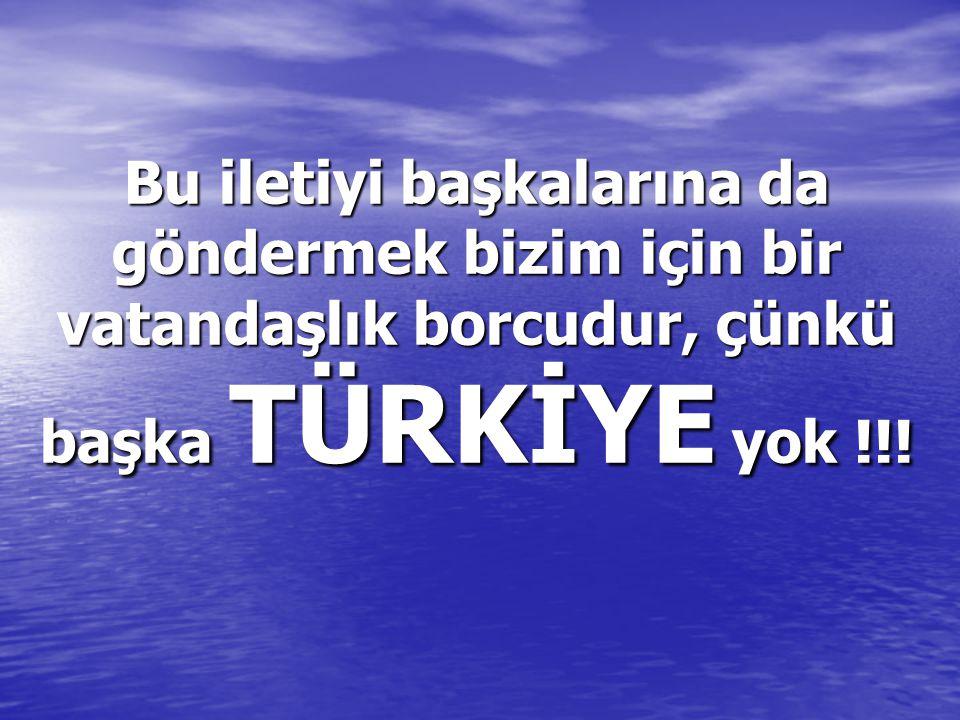 Bu iletiyi başkalarına da göndermek bizim için bir vatandaşlık borcudur, çünkü başka TÜRKİYE TÜRKİYE yok !!!
