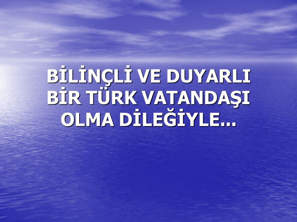 BİLİNÇLİ VE DUYARLI BİR TÜRK VATANDAŞI OLMA DİLEĞİYLE...