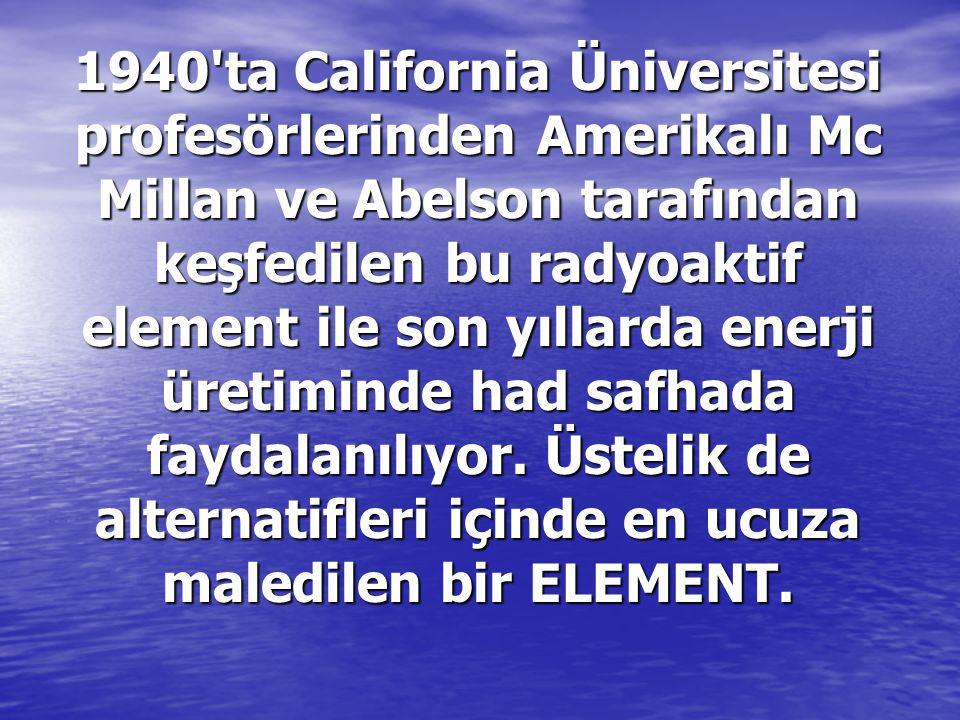 1940 ta California Üniversitesi profesörlerinden Amerikalı Mc Millan ve Abelson tarafından keşfedilen bu radyoaktif element ile son yıllarda enerji üretiminde had safhada faydalanılıyor.