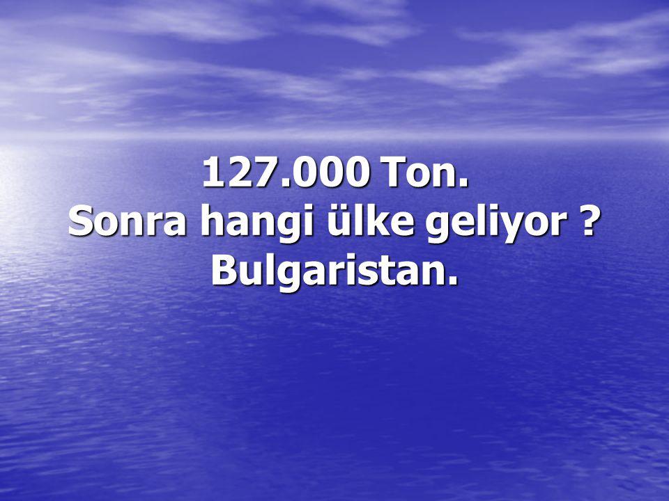 127.000 Ton. Sonra hangi ülke geliyor ? Bulgaristan.