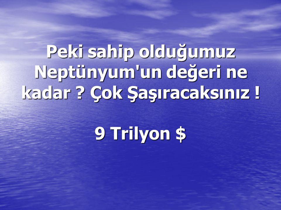 Peki sahip olduğumuz Neptünyum un değeri ne kadar Çok Şaşıracaksınız ! 9 Trilyon $