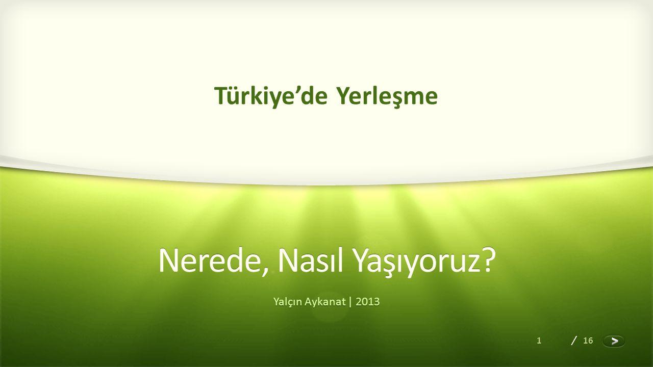 1 / 16 Nerede, Nasıl Yaşıyoruz? Yalçın Aykanat | 2013 Türkiye'de Yerleşme