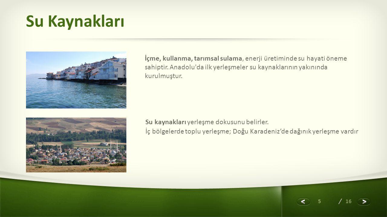 5 / 16 Su Kaynakları İçme, kullanma, tarımsal sulama, enerji üretiminde su hayati öneme sahiptir. Anadolu'da ilk yerleşmeler su kaynaklarının yakınınd