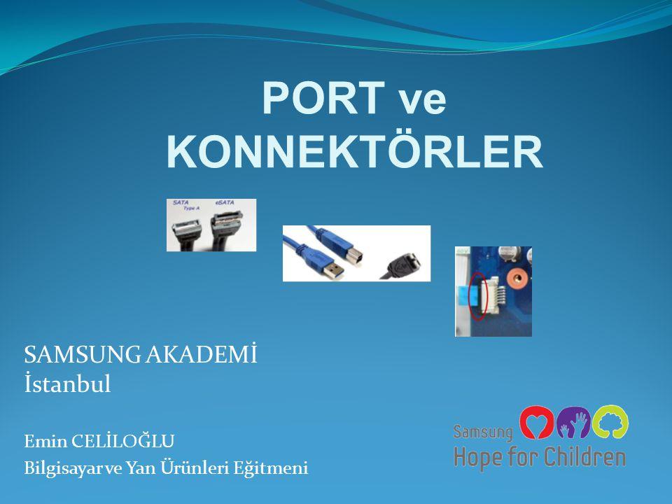 PORT ve KONNEKTÖRLER SAMSUNG AKADEMİ İstanbul Emin CELİLOĞLU Bilgisayar ve Yan Ürünleri Eğitmeni