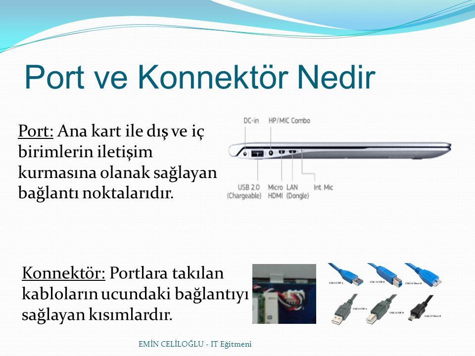 EMİN CELİLOĞLU - IT Eğitmeni Port ve Konnektör Nedir Port: Ana kart ile dış ve iç birimlerin iletişim kurmasına olanak sağlayan bağlantı noktalarıdır.