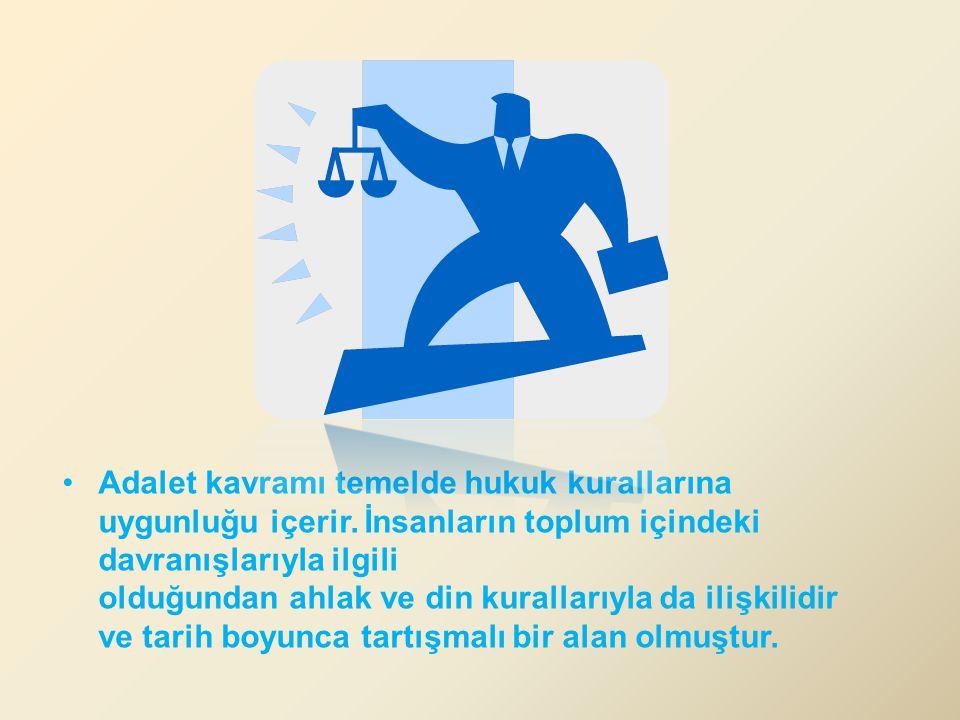 Adalet kavramı temelde hukuk kurallarına uygunluğu içerir. İnsanların toplum içindeki davranışlarıyla ilgili olduğundan ahlak ve din kurallarıyla da i