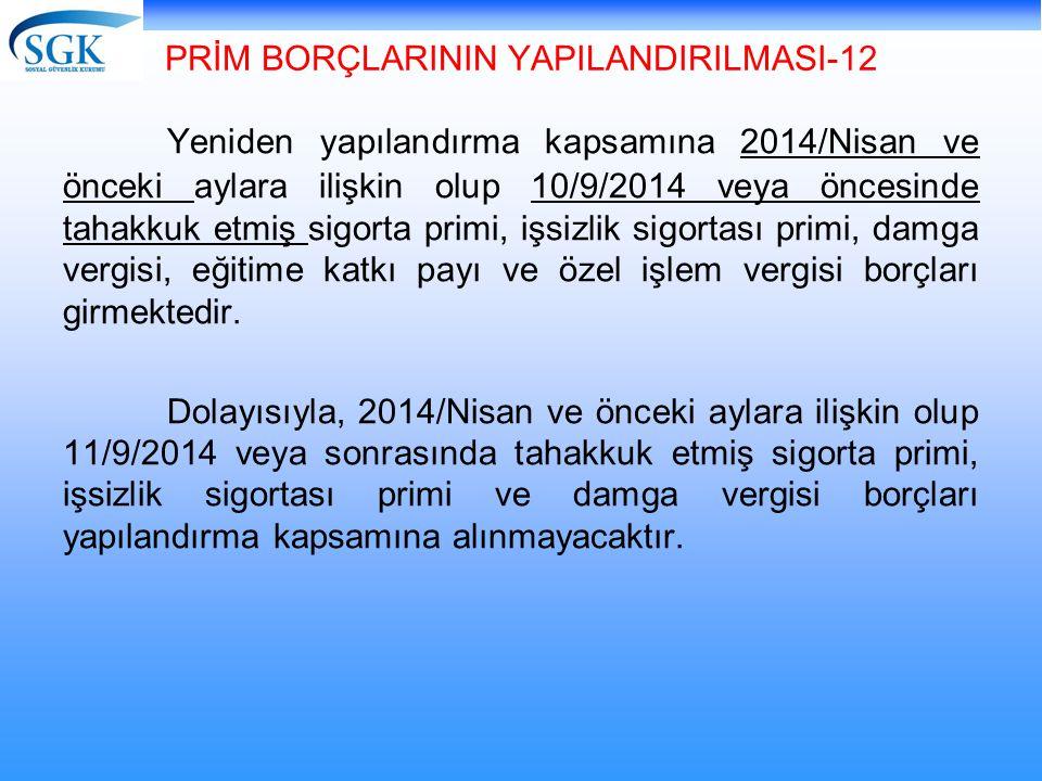 PRİM BORÇLARININ YAPILANDIRILMASI-12 Yeniden yapılandırma kapsamına 2014/Nisan ve önceki aylara ilişkin olup 10/9/2014 veya öncesinde tahakkuk etmiş s