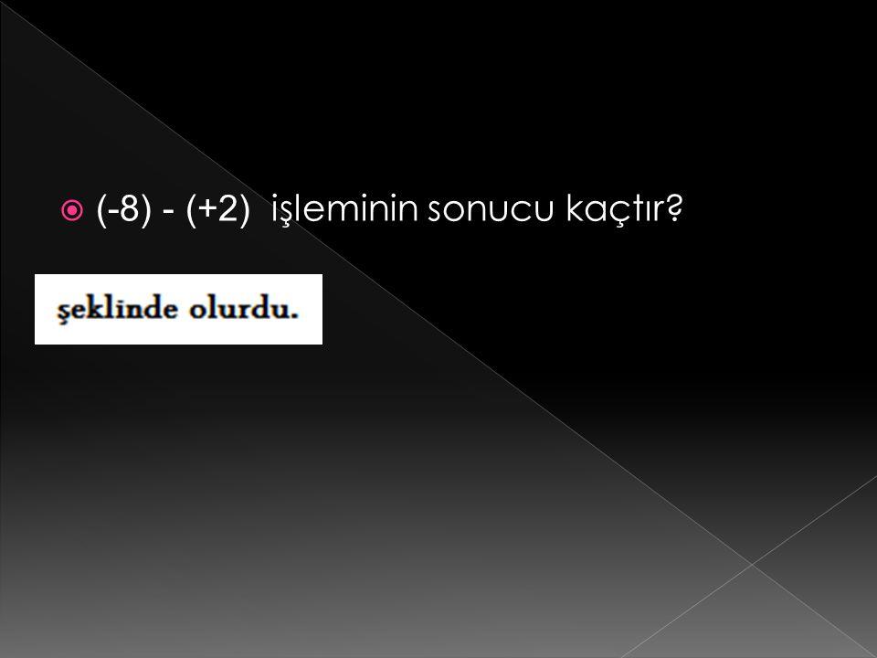  (-8) - (+2) işleminin sonucu kaçtır?
