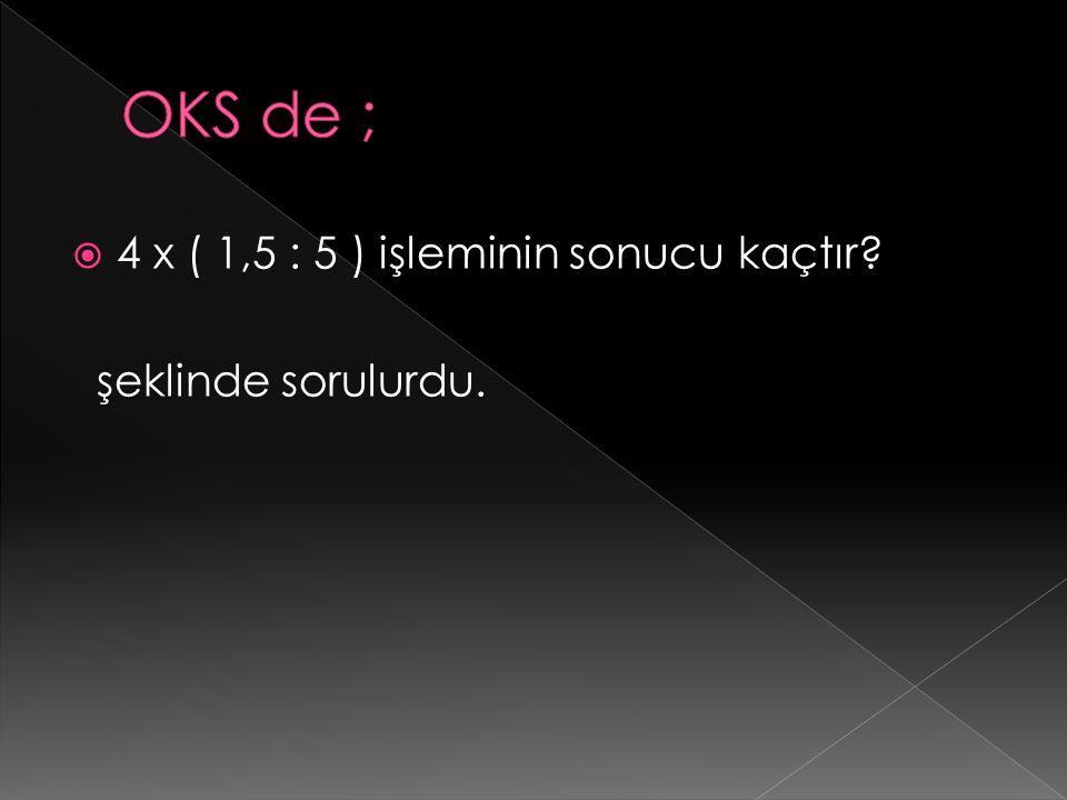  4 x ( 1,5 : 5 ) işleminin sonucu kaçtır? şeklinde sorulurdu.