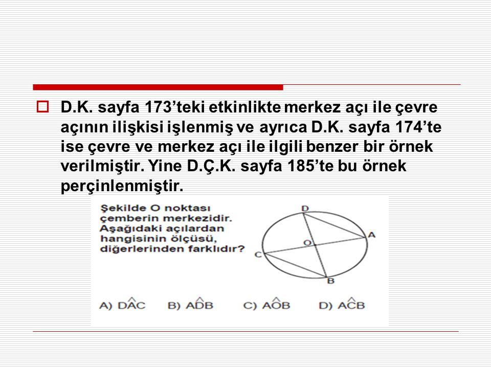  D.K. sayfa 173'teki etkinlikte merkez açı ile çevre açının ilişkisi işlenmiş ve ayrıca D.K. sayfa 174'te ise çevre ve merkez açı ile ilgili benzer b