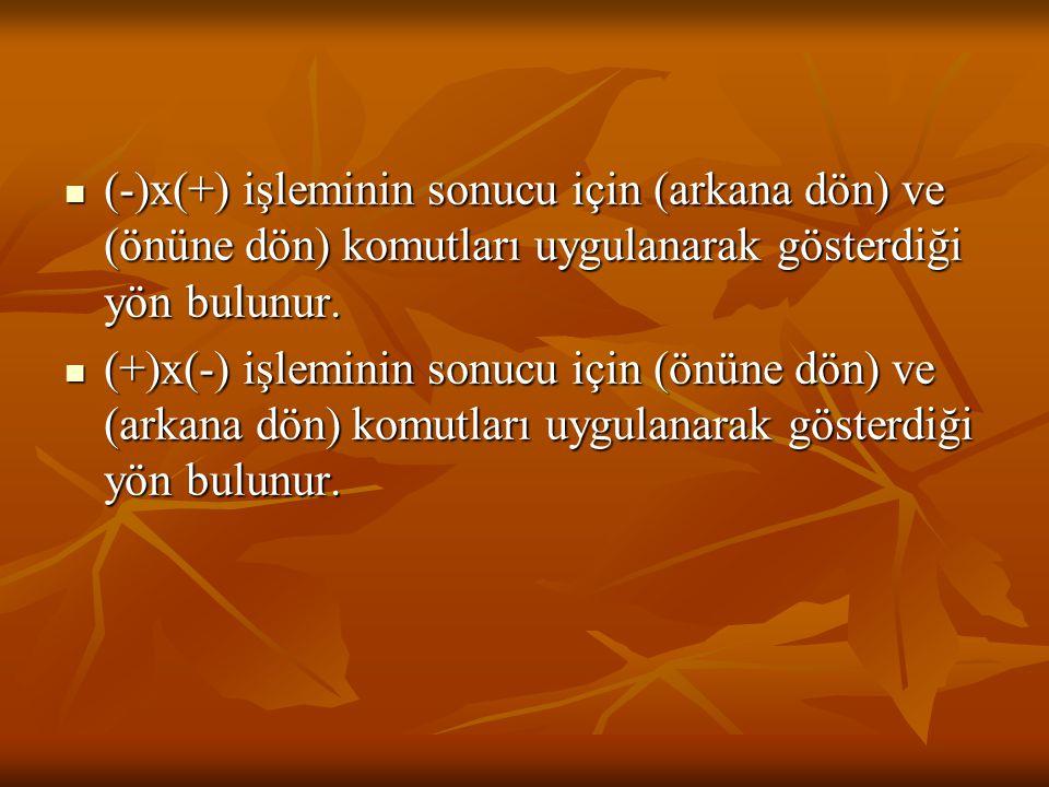 (-)x(+) işleminin sonucu için (arkana dön) ve (önüne dön) komutları uygulanarak gösterdiği yön bulunur. (-)x(+) işleminin sonucu için (arkana dön) ve
