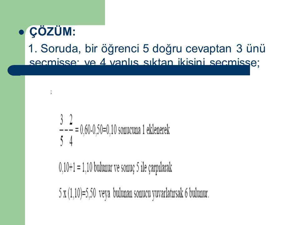 ÇÖZÜM: 1. Soruda, bir öğrenci 5 doğru cevaptan 3 ünü seçmişse; ve 4 yanlış şıktan ikisini seçmişse; ;
