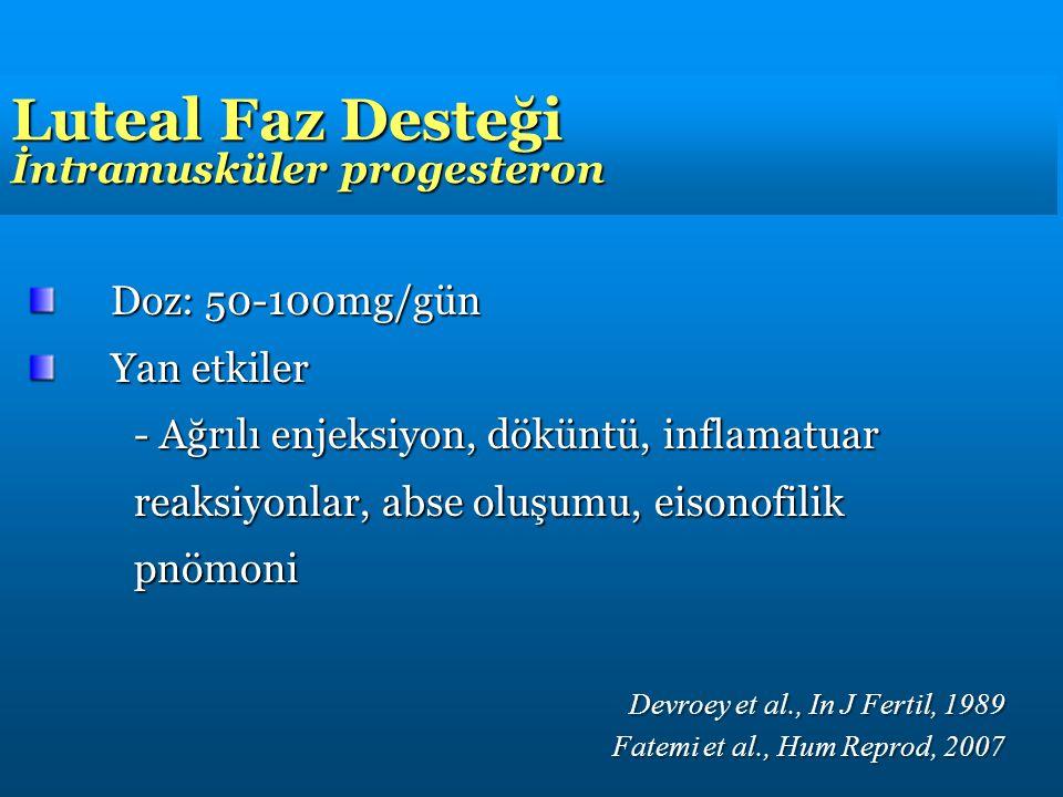 Luteal Faz Desteği İntramusküler progesteron Doz: 50-100mg/gün Yan etkiler - Ağrılı enjeksiyon, döküntü, inflamatuar reaksiyonlar, abse oluşumu, eisonofilik pnömoni Devroey et al., In J Fertil, 1989 Fatemi et al., Hum Reprod, 2007