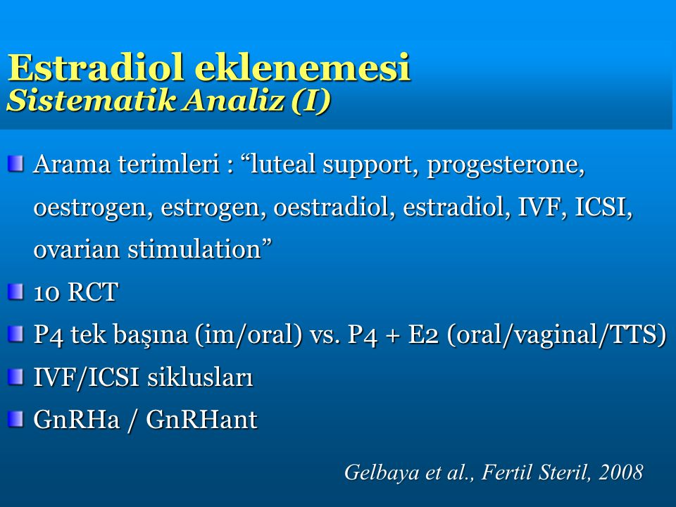 Estradiol eklenemesi Sistematik Analiz (I) Arama terimleri : luteal support, progesterone, oestrogen, estrogen, oestradiol, estradiol, IVF, ICSI, ovarian stimulation 10 RCT P4 tek başına (im/oral) vs.