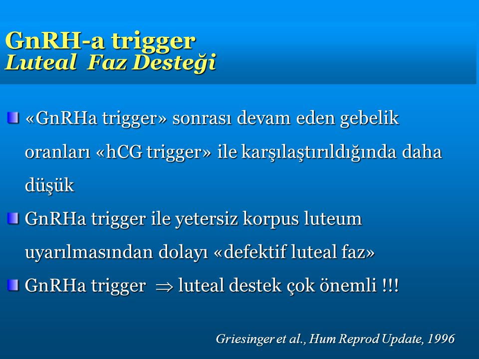 GnRH-a trigger Luteal Faz Desteği «GnRHa trigger» sonrası devam eden gebelik oranları «hCG trigger» ile karşılaştırıldığında daha düşük GnRHa trigger ile yetersiz korpus luteum uyarılmasından dolayı «defektif luteal faz» GnRHa trigger  luteal destek çok önemli !!.